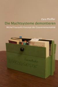 Zara Pfeiffer: Die Machtsysteme demontieren ... Michel Foucaults Konzept der Gouvernementalität